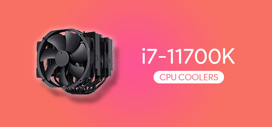 Best CPU Coolers for i7 11700K in 2021